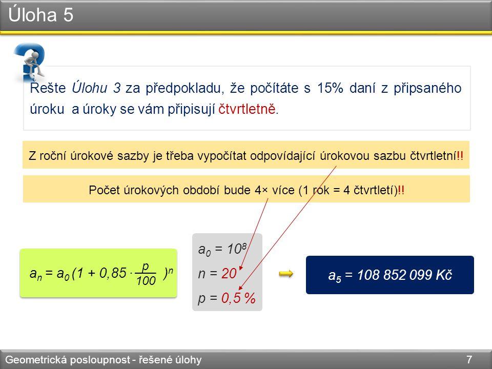 Složené úrokování Geometrická posloupnost - řešené úlohy 8 a n = a 0 (1 + 0,85 · ) n p 100 je schéma, podle kterého lze vypočítat celkovou částku na konci n-tého úrokovacího období za předpokladu, že:  vkladatel vloží částku a 0  úroková míra pro jedno úrokovací období je p %  daň z úroku je 15 %  vkladatel po celou dobu na účet nevkládá a z účtu nevybírá