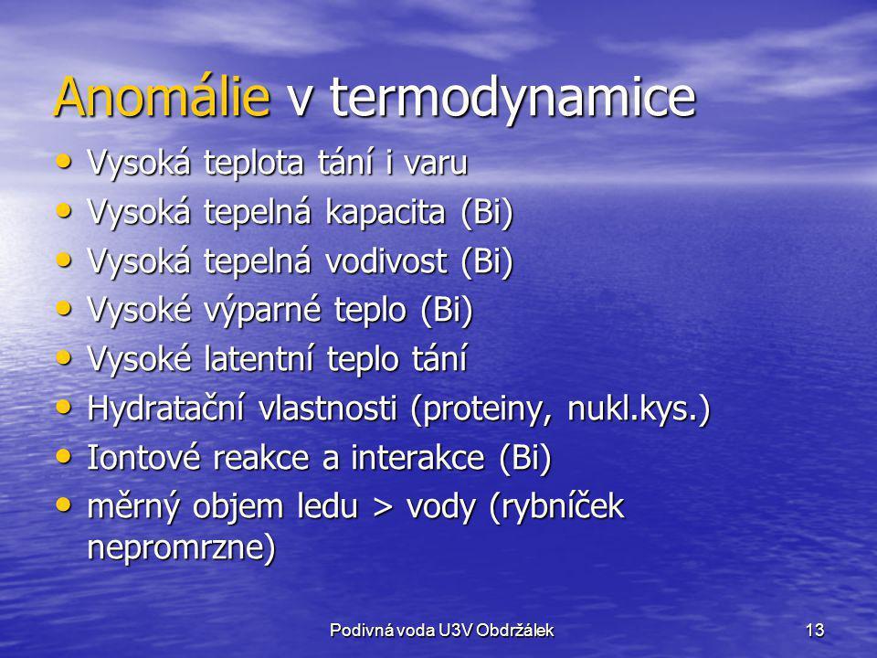 13 Anomálie v termodynamice Vysoká teplota tání i varu Vysoká teplota tání i varu Vysoká tepelná kapacita (Bi) Vysoká tepelná kapacita (Bi) Vysoká tep