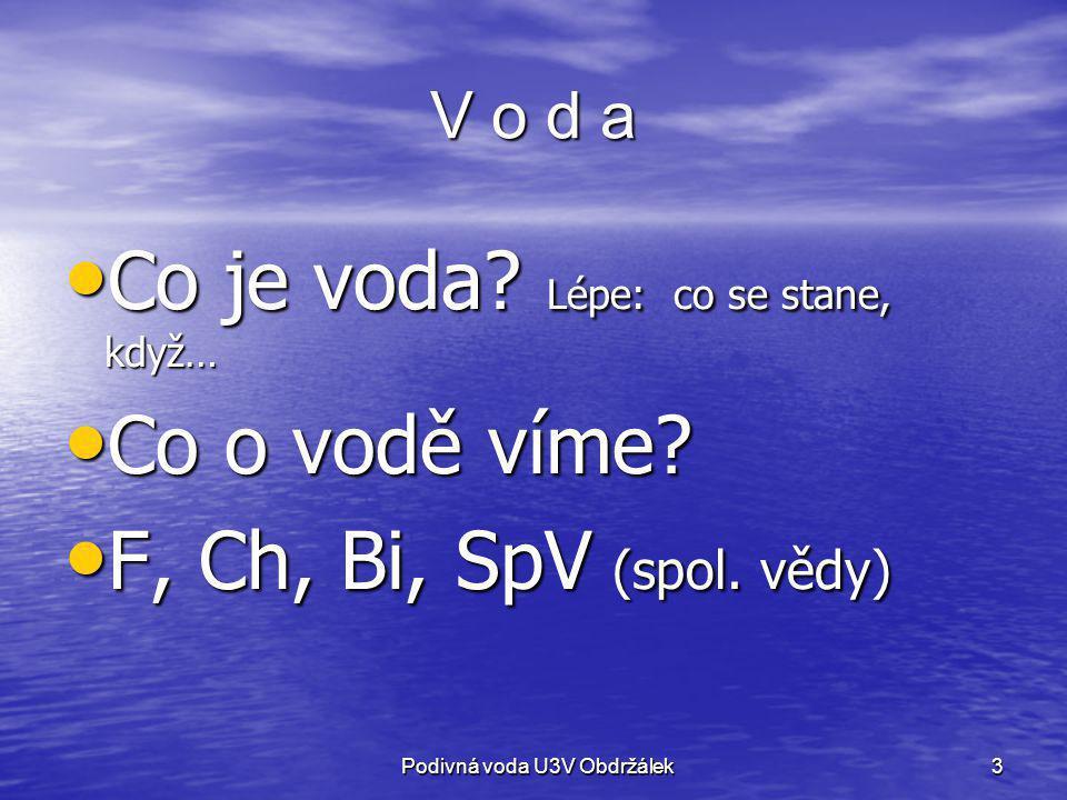 4 Co je to voda Voda je živel (země, voda, vzduch, oheň) Voda je živel (země, voda, vzduch, oheň) Ch: Oxid vodný H 2 O Ch: Oxid vodný H 2 O F: obvykle kapalina, ale i led, pára F: obvykle kapalina, ale i led, pára Bi: základ života Bi: základ života SpV: základ života; ale i války pro vodu SpV: základ života; ale i války pro vodu –nápoj pro lidi i dobytek –potřebná pro hygienu, řemeslo i průmysl; –doprava (města na řece, soutocích, brodech; moře) Podivná voda U3V Obdržálek