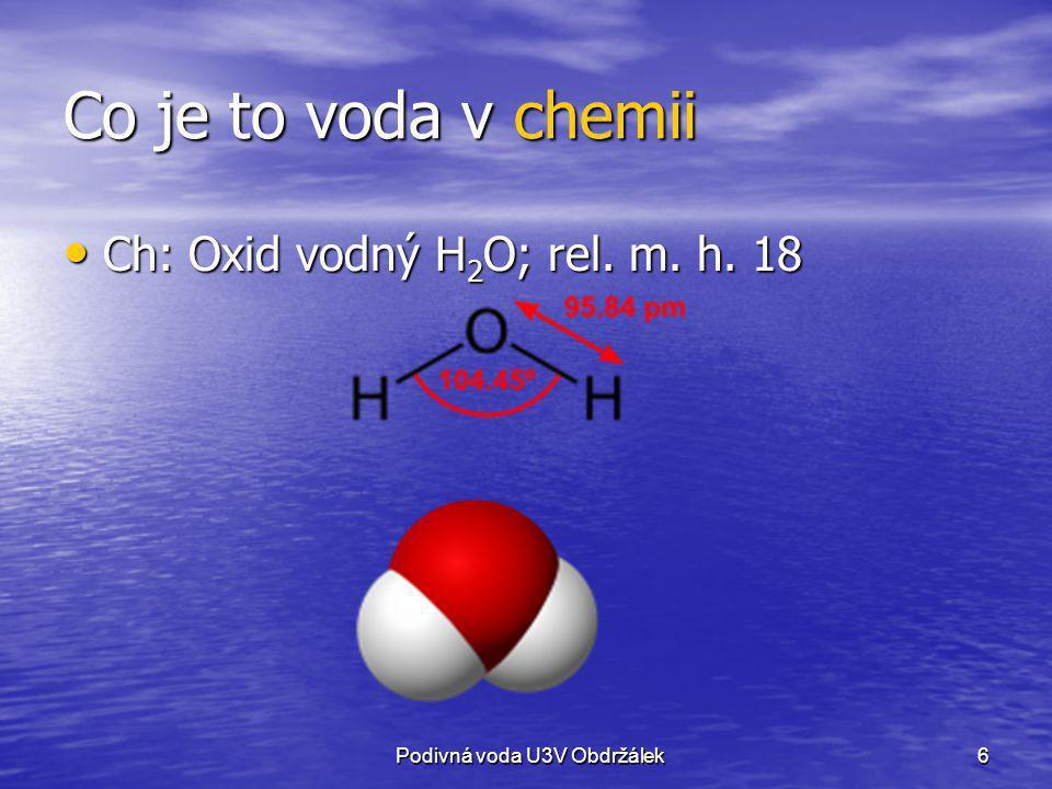 6 Co je to voda v chemii Ch: Oxid vodný H 2 O; rel. m. h. 18 Ch: Oxid vodný H 2 O; rel. m. h. 18 Podivná voda U3V Obdržálek