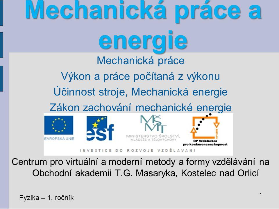 Mechanická práce a energie Mechanická práce Výkon a práce počítaná z výkonu Účinnost stroje, Mechanická energie Zákon zachování mechanické energie Cen