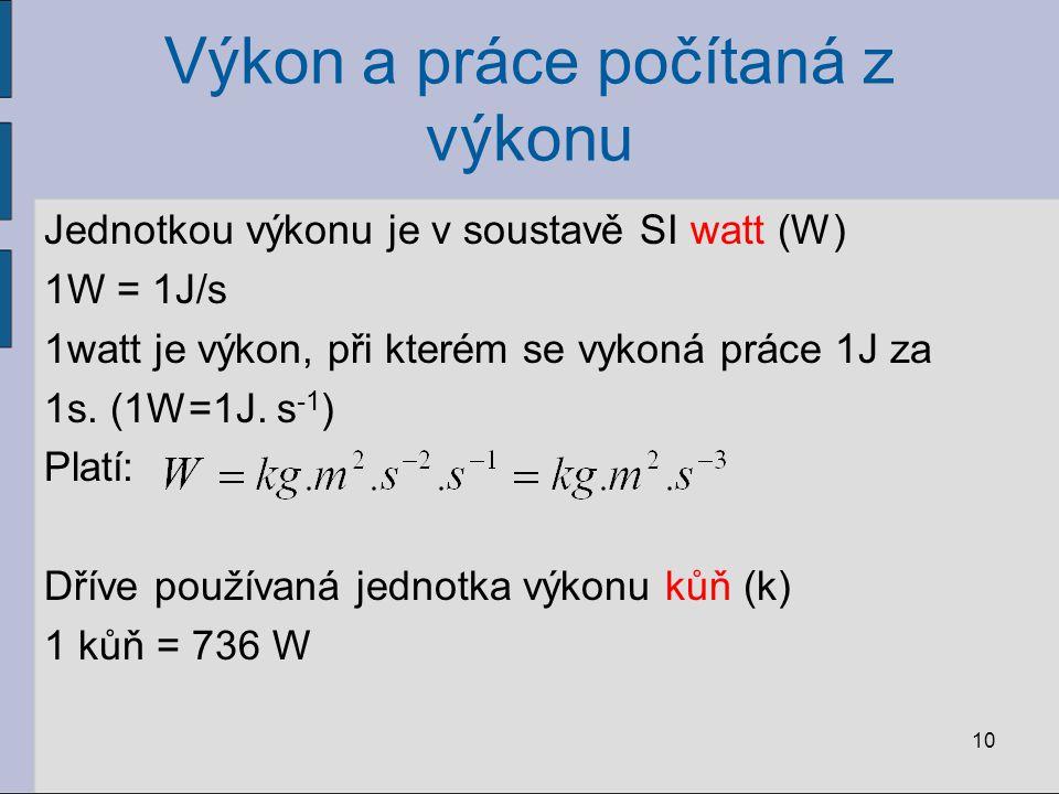 Výkon a práce počítaná z výkonu Jednotkou výkonu je v soustavě SI watt (W) 1W = 1J/s 1watt je výkon, při kterém se vykoná práce 1J za 1s. (1W=1J. s -1
