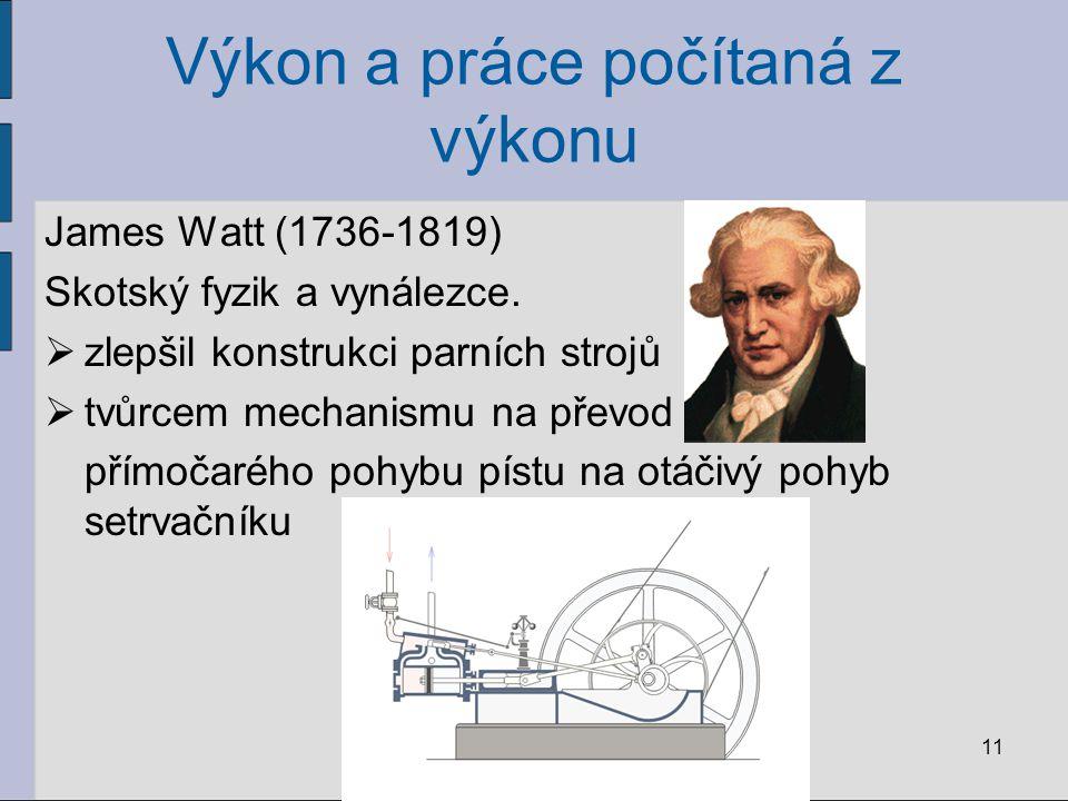 Výkon a práce počítaná z výkonu James Watt (1736-1819) Skotský fyzik a vynálezce.  zlepšil konstrukci parních strojů  tvůrcem mechanismu na převod p