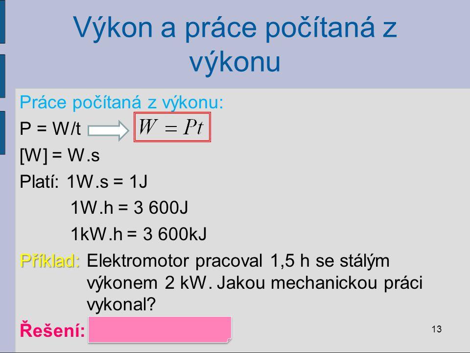 Výkon a práce počítaná z výkonu Práce počítaná z výkonu: P = W/t [W] = W.s Platí: 1W.s = 1J 1W.h = 3 600J 1kW.h = 3 600kJ Příklad: Příklad: Elektromot