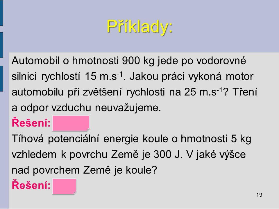 Příklady: Automobil o hmotnosti 900 kg jede po vodorovné silnici rychlostí 15 m.s -1. Jakou práci vykoná motor automobilu při zvětšení rychlosti na 25