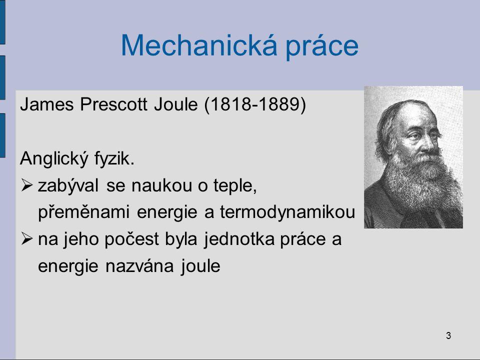 Mechanická práce James Prescott Joule (1818-1889) Anglický fyzik.  zabýval se naukou o teple, přeměnami energie a termodynamikou  na jeho počest byl