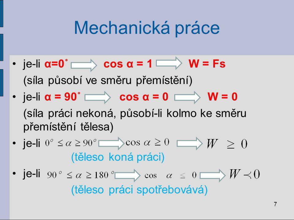 Mechanická práce je-li α=0˚ cos α = 1 W = Fs (síla působí ve směru přemístění) je-li α = 90˚ cos α = 0 W = 0 (síla práci nekoná, působí-li kolmo ke sm