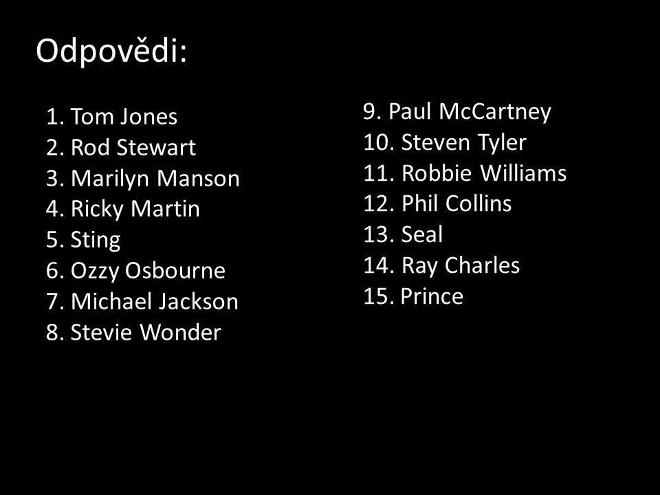 Odpovědi: 1.Tom Jones 2.Rod Stewart 3.Marilyn Manson 4.Ricky Martin 5.Sting 6.Ozzy Osbourne 7.Michael Jackson 8.Stevie Wonder 9. Paul McCartney 10. St