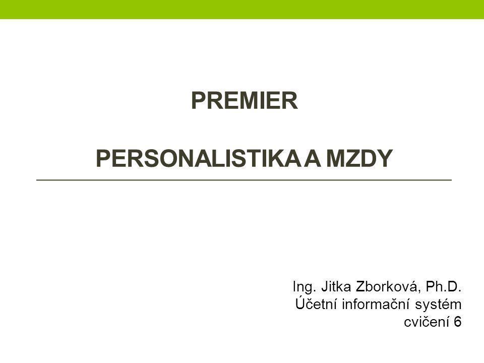 PREMIER PERSONALISTIKA A MZDY Ing. Jitka Zborková, Ph.D. Účetní informační systém cvičení 6