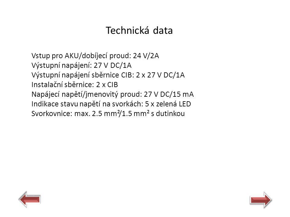Technická data Vstup pro AKU/dobíjecí proud: 24 V/2A Výstupní napájení: 27 V DC/1A Výstupní napájení sběrnice CIB: 2 x 27 V DC/1A Instalační sběrnice: 2 x CIB Napájecí napětí/jmenovitý proud: 27 V DC/15 mA Indikace stavu napětí na svorkách: 5 x zelená LED Svorkovnice: max.