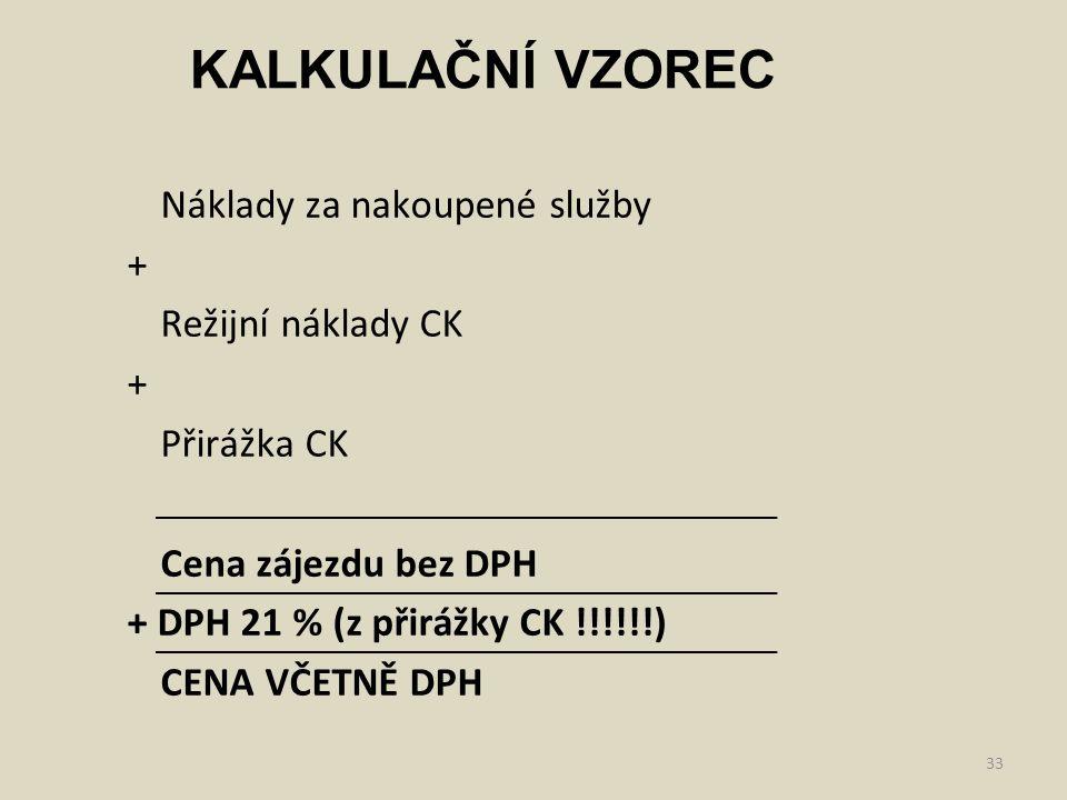 33 Náklady za nakoupené služby + Režijní náklady CK + Přirážka CK Cena zájezdu bez DPH + DPH 21 % (z přirážky CK !!!!!!) CENA VČETNĚ DPH KALKULAČNÍ VZ