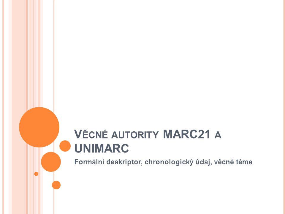 V ĚCNÉ AUTORITY MARC21 A UNIMARC Formální deskriptor, chronologický údaj, věcné téma