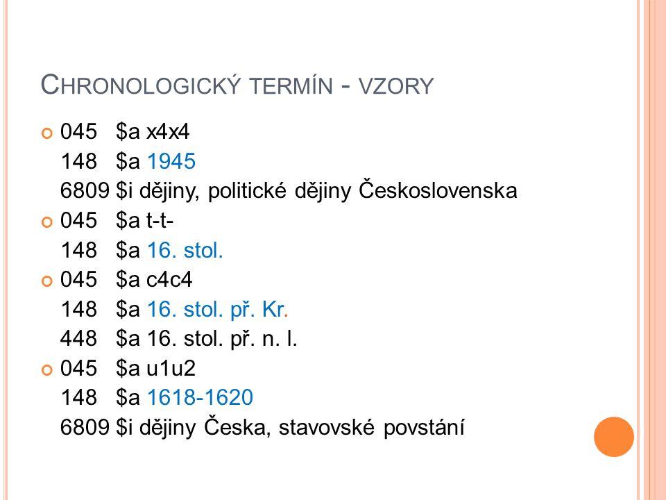 C HRONOLOGICKÝ TERMÍN - VZORY 045 $a x4x4 148 $a 1945 6809 $i dějiny, politické dějiny Československa 045 $a t-t- 148 $a 16. stol. 045 $a c4c4 148 $a