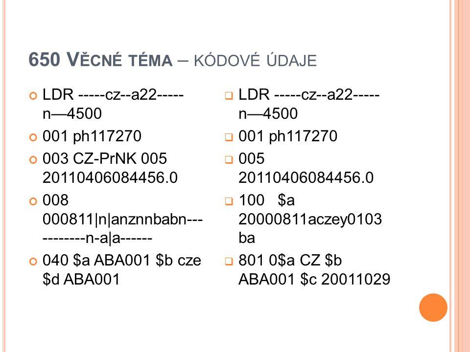 650 V ĚCNÉ TÉMA – KÓDOVÉ ÚDAJE LDR -----cz--a22----- n—4500 001 ph117270 003 CZ-PrNK 005 20110406084456.0 008 000811|n|anznnbabn--- --------n-a|a-----