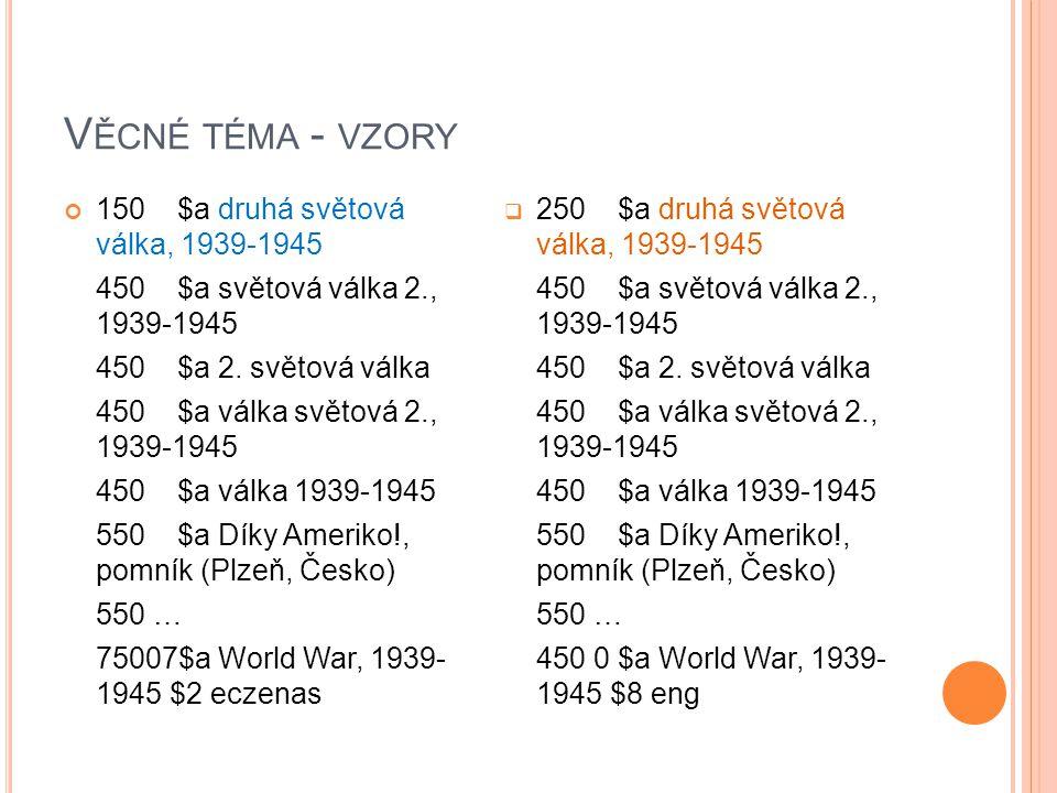 V ĚCNÉ TÉMA - VZORY 150 $a druhá světová válka, 1939-1945 450 $a světová válka 2., 1939-1945 450 $a 2. světová válka 450 $a válka světová 2., 1939-194