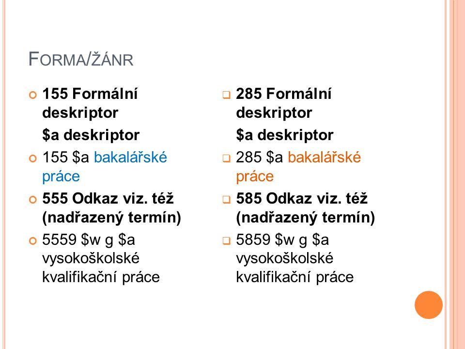 F ORMA / ŽÁNR 155 Formální deskriptor $a deskriptor 155 $a bakalářské práce 555 Odkaz viz. též (nadřazený termín) 5559 $w g $a vysokoškolské kvalifika