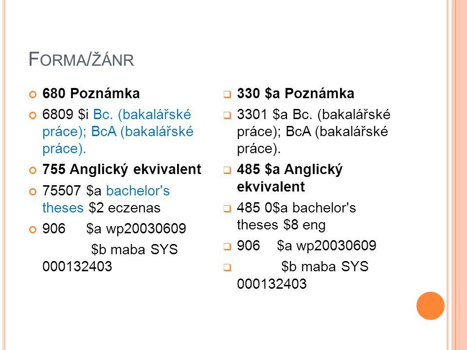 F ORMA / ŽÁNR 680 Poznámka 6809 $i Bc. (bakalářské práce); BcA (bakalářské práce). 755 Anglický ekvivalent 75507 $a bachelor's theses $2 eczenas 906 $