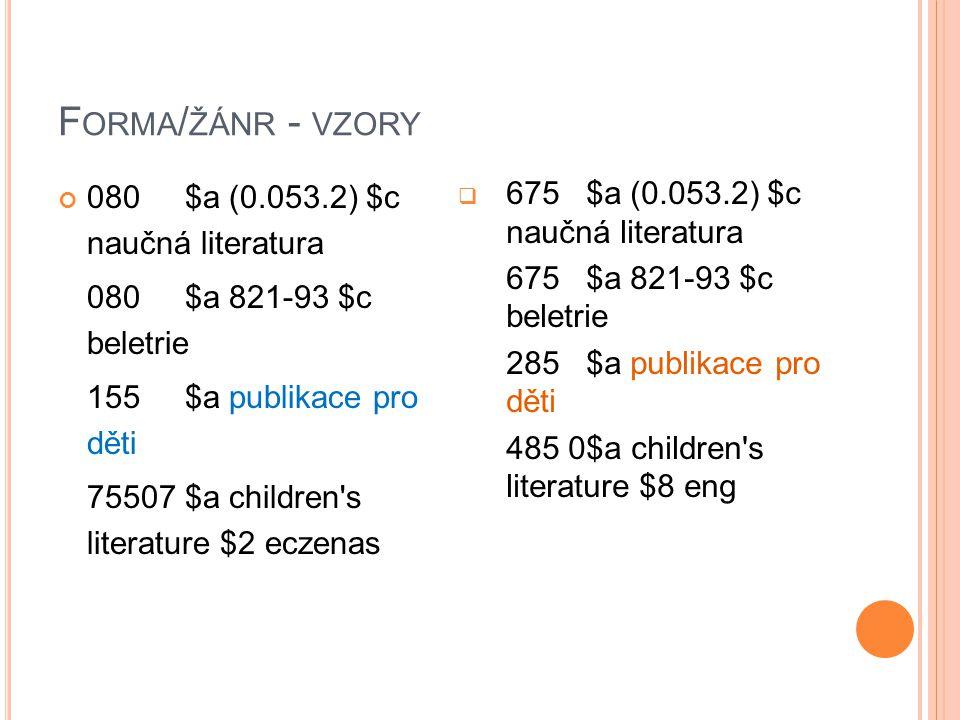 F ORMA / ŽÁNR - VZORY 080 $a (0.053.2) $c naučná literatura 080 $a 821-93 $c beletrie 155 $a publikace pro děti 75507 $a children's literature $2 ecze