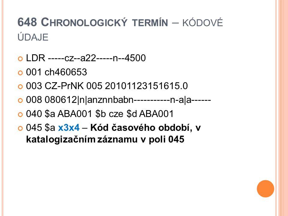 648 C HRONOLOGICKÝ TERMÍN – KÓDOVÉ ÚDAJE LDR -----cz--a22-----n--4500 001 ch460653 003 CZ-PrNK 005 20101123151615.0 008 080612|n|anznnbabn-----------n