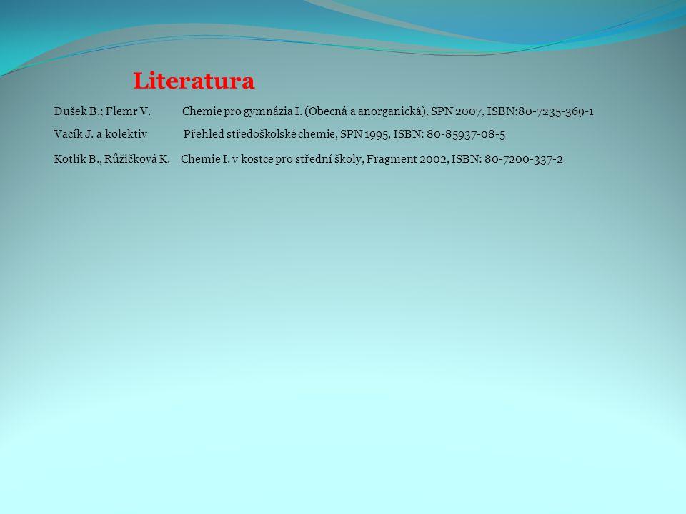 Dušek B.; Flemr V. Chemie pro gymnázia I. (Obecná a anorganická), SPN 2007, ISBN:80-7235-369-1 Literatura Vacík J. a kolektiv Přehled středoškolské ch