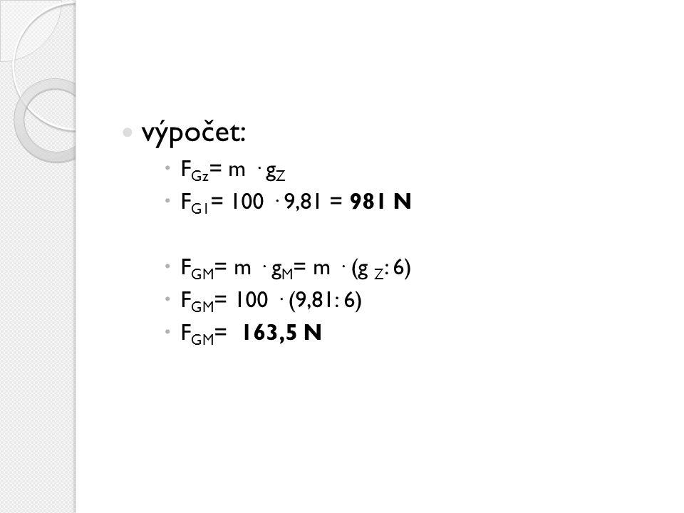 výpočet:  F Gz = m · g Z  F G1 = 100 · 9,81 = 981 N  F GM = m · g M = m · (g Z : 6)  F GM = 100 · (9,81: 6)  F GM = 163,5 N