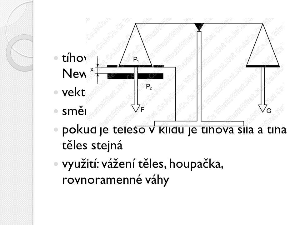 tíhová síla je označována G a jednotka je Newton  N  vektorová veličina směr je svislý k podložce pokud je těleso v klidu je tíhová síla a tíha těle