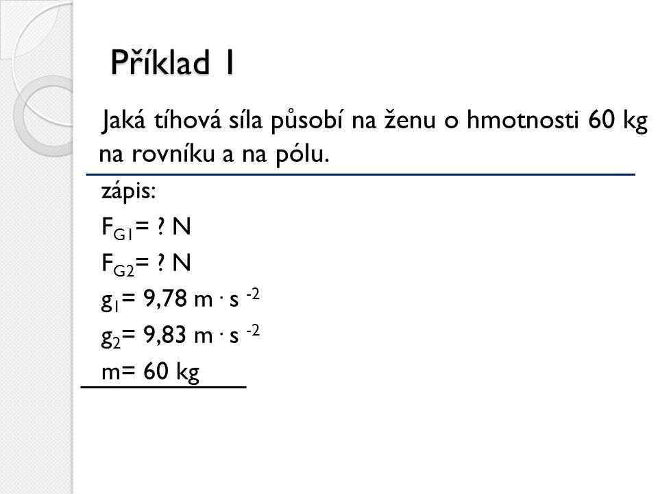 Příklad 1 Jaká tíhová síla působí na ženu o hmotnosti 60 kg na rovníku a na pólu. zápis: F G1 = ? N F G2 = ? N g 1 = 9,78 m· s -2 g 2 = 9,83 m· s -2 m