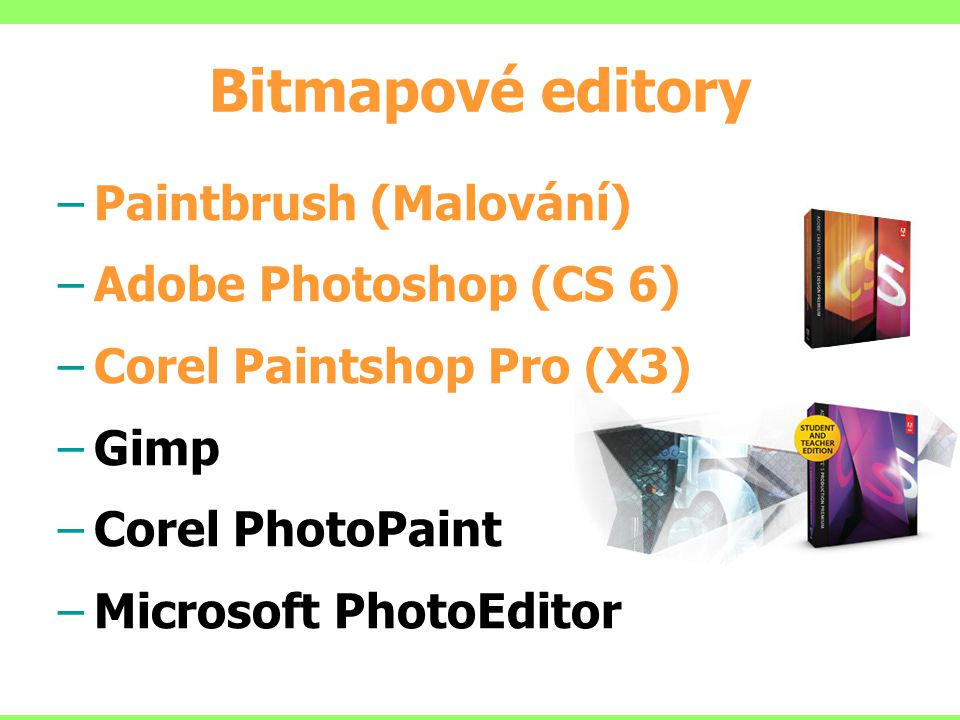 Bitmapové editory –Paintbrush (Malování) –Adobe Photoshop (CS 6) –Corel Paintshop Pro (X3) –Gimp –Corel PhotoPaint –Microsoft PhotoEditor