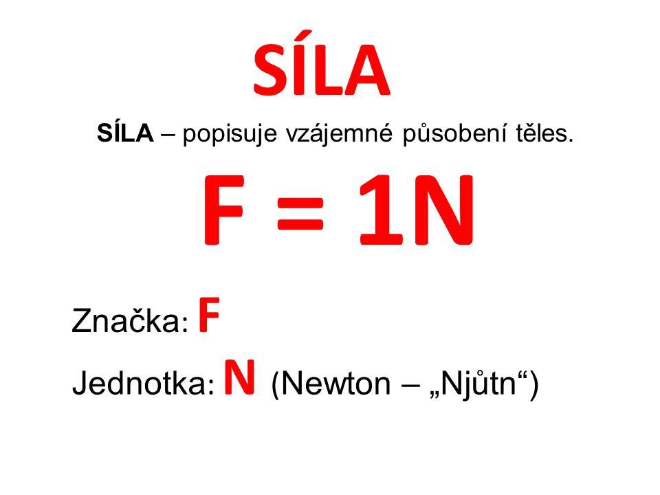 """SÍLA SÍLA – popisuje vzájemné působení těles. Značka : F Jednotka : N ( Newton – """"Njůtn ) F = 1N"""
