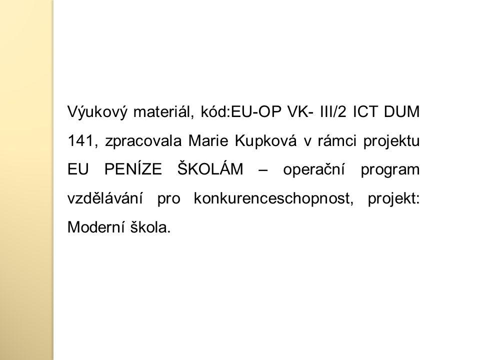 Výukový materiál, kód:EU-OP VK- III/2 ICT DUM 141, zpracovala Marie Kupková v rámci projektu EU PENÍZE ŠKOLÁM – operační program vzdělávání pro konkurenceschopnost, projekt: Moderní škola.