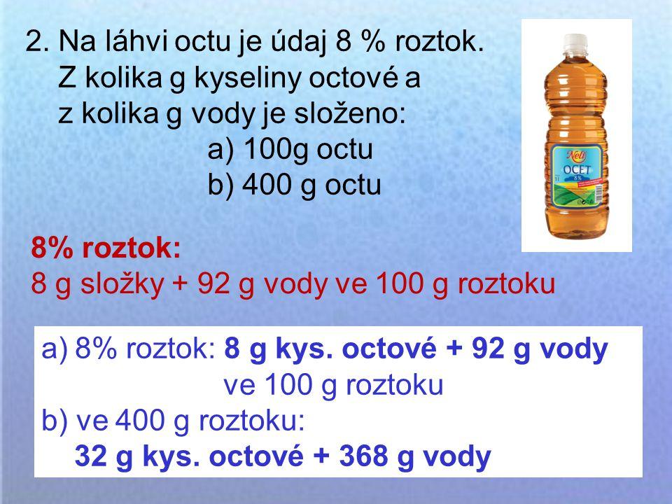 2. Na láhvi octu je údaj 8 % roztok. Z kolika g kyseliny octové a z kolika g vody je složeno: a) 100g octu b) 400 g octu a)8% roztok: 8 g kys. octové