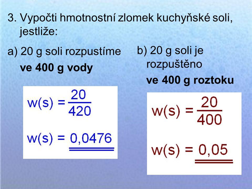 3. Vypočti hmotnostní zlomek kuchyňské soli, jestliže: a) 20 g soli rozpustíme ve 400 g vody b) 20 g soli je rozpuštěno ve 400 g roztoku