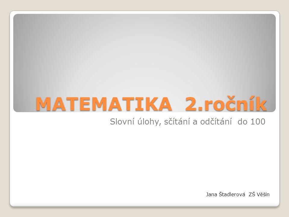 MATEMATIKA 2.ročník Slovní úlohy, sčítání a odčítání do 100 Jana Štadlerová ZŠ Věšín