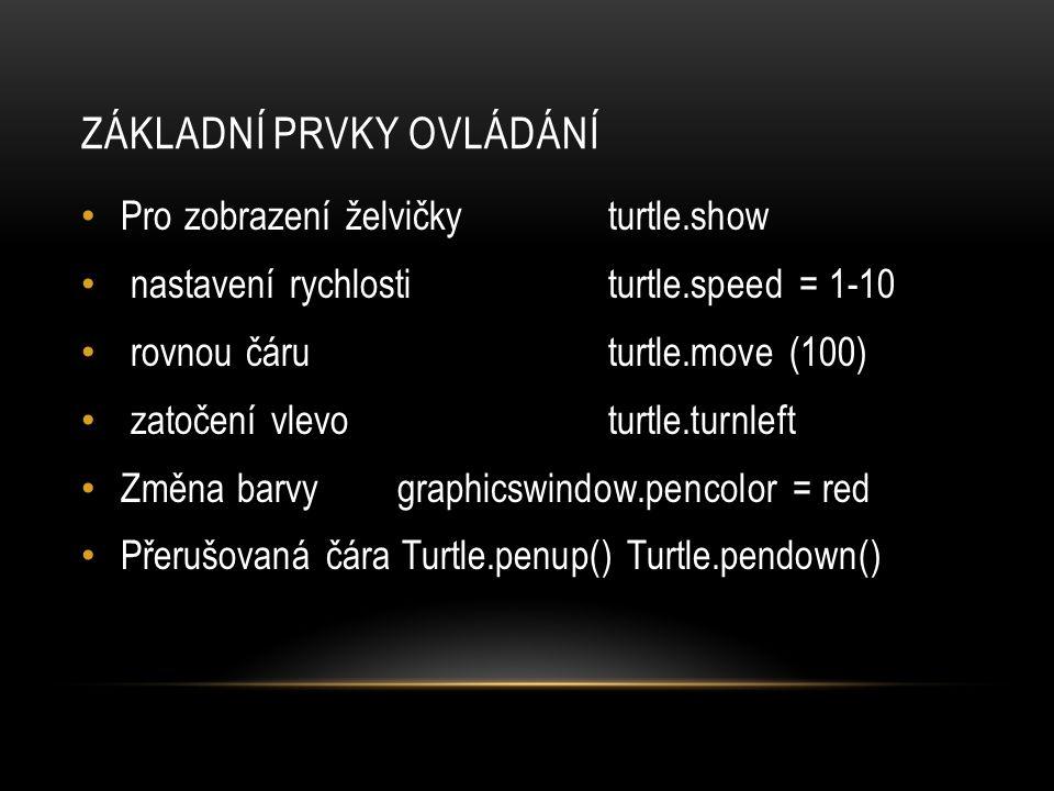 ZÁKLADNÍ PRVKY OVLÁDÁNÍ Pro zobrazení želvičkyturtle.show nastavení rychlostiturtle.speed = 1-10 rovnou čáru turtle.move (100) zatočení vlevo turtle.turnleft Změna barvygraphicswindow.pencolor = red Přerušovaná čára Turtle.penup() Turtle.pendown()