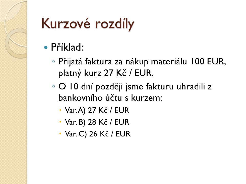 Kurzové rozdíly Příklad: ◦ Přijatá faktura za nákup materiálu 100 EUR, platný kurz 27 Kč / EUR. ◦ O 10 dní později jsme fakturu uhradili z bankovního