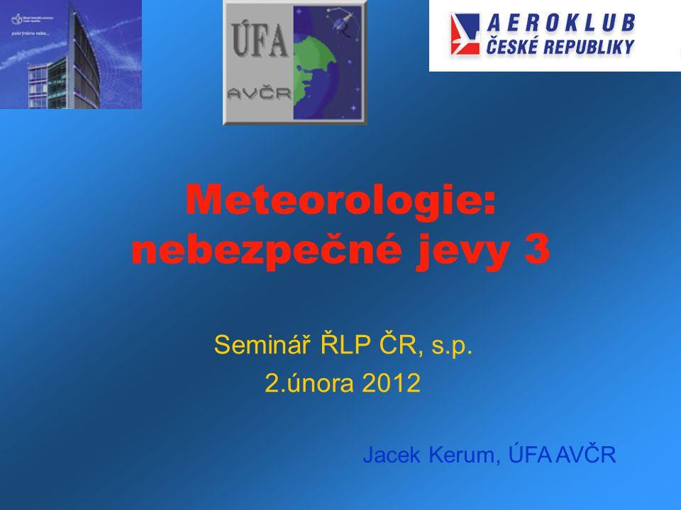 Meteorologie: nebezpečné jevy 3 Seminář ŘLP ČR, s.p. 2.února 2012 Jacek Kerum, ÚFA AVČR