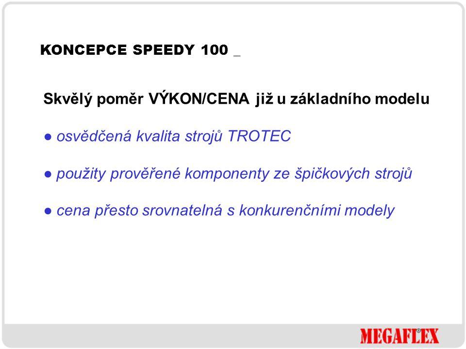 KONCEPCE SPEEDY 100 _ Skvělý poměr VÝKON/CENA již u základního modelu ● osvědčená kvalita strojů TROTEC ● použity prověřené komponenty ze špičkových s