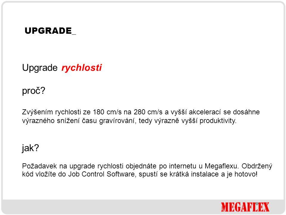 UPGRADE_ Upgrade rychlosti proč? Zvýšením rychlosti ze 180 cm/s na 280 cm/s a vyšší akcelerací se dosáhne výrazného snížení času gravírování, tedy výr