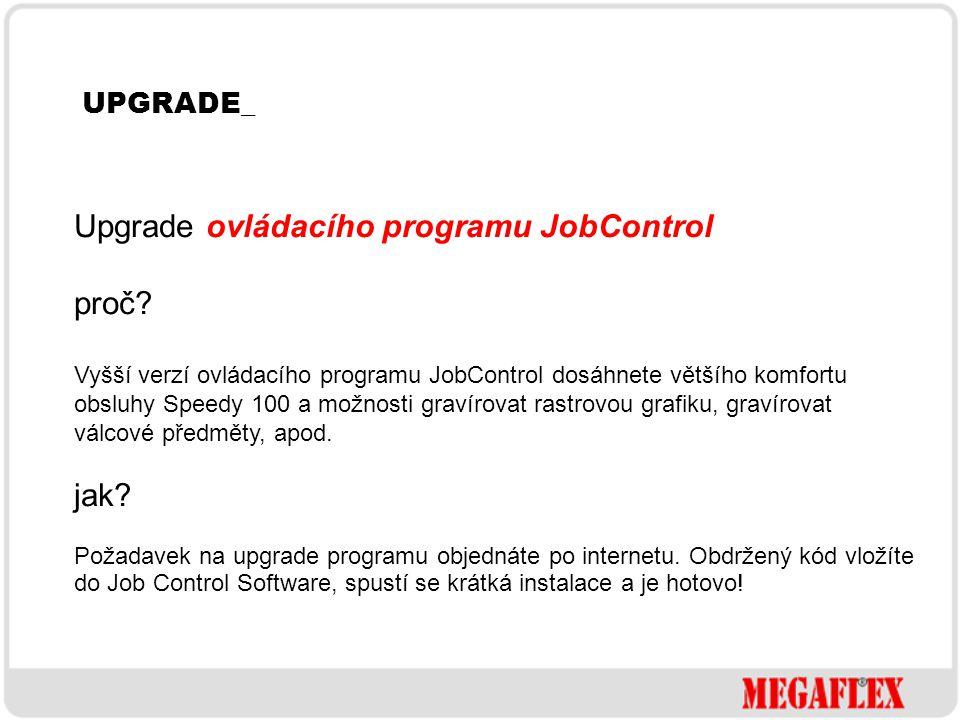 UPGRADE_ Upgrade ovládacího programu JobControl proč? Vyšší verzí ovládacího programu JobControl dosáhnete většího komfortu obsluhy Speedy 100 a možno