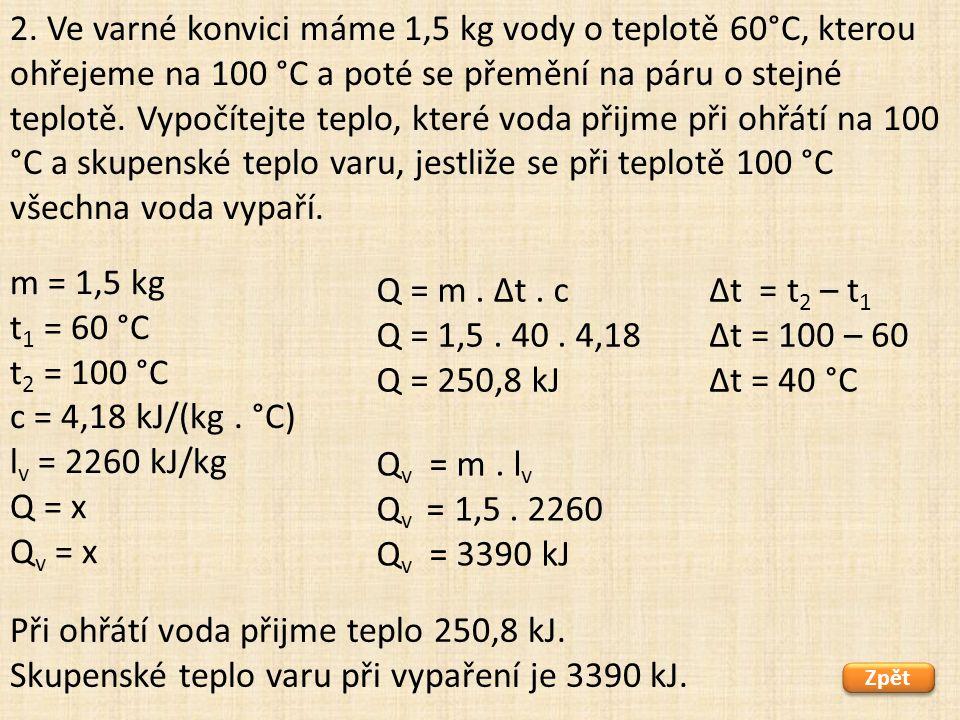 m = 1,5 kg t 1 = 60 °C t 2 = 100 °C c = 4,18 kJ/(kg. °C) l v = 2260 kJ/kg Q = x Q v = x Zpět Při ohřátí voda přijme teplo 250,8 kJ. Skupenské teplo va