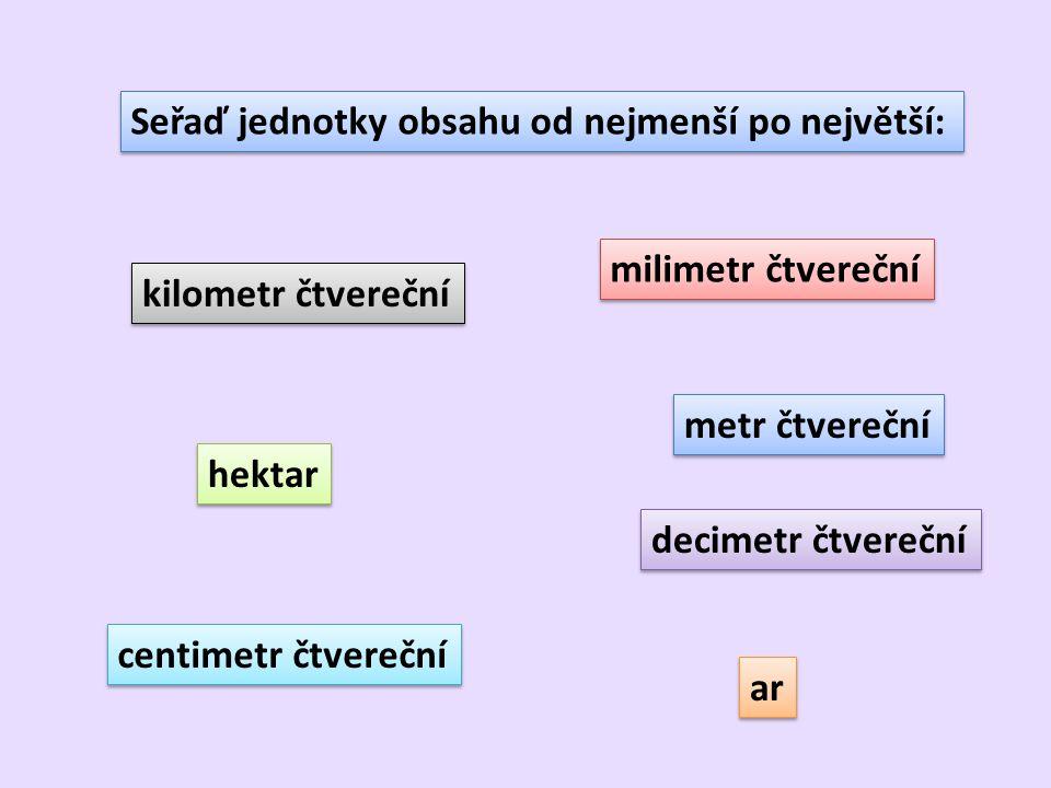 Seřaď jednotky obsahu od nejmenší po největší: milimetr čtvereční centimetr čtvereční decimetr čtvereční metr čtvereční ar hektar kilometr čtvereční