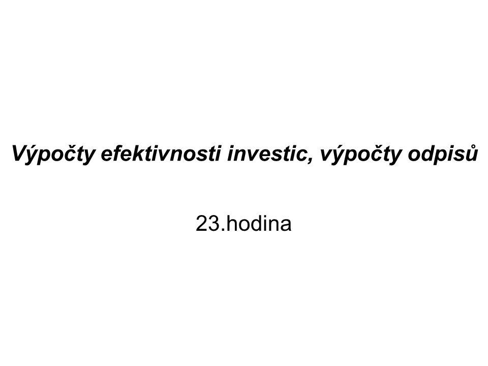 Výpočty efektivnosti investic, výpočty odpisů 1.Koeficient ekonomické efektivnosti (E) = roční čistý výnos investice/investiční náklad 2.Doba návratnosti (T) = investiční náklad/roční čistý výnos z investic –Př.