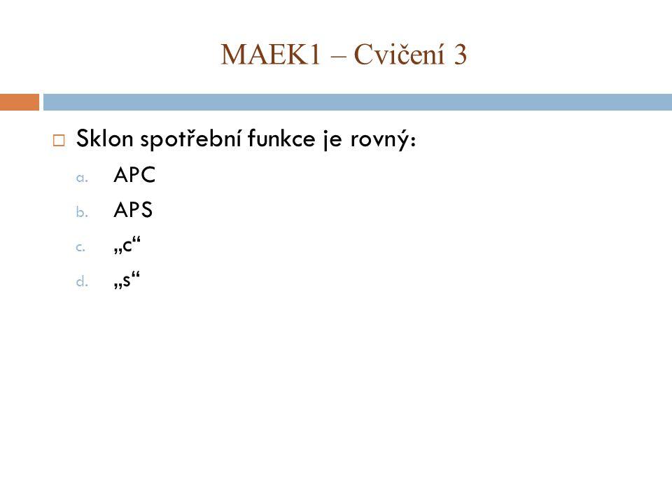 """ Sklon spotřební funkce je rovný: a. APC b. APS c. """"c"""" d. """"s"""" MAEK1 – Cvičení 3"""