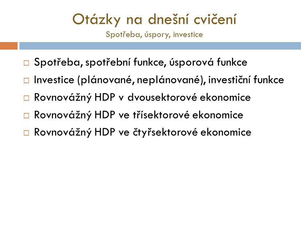 Otázky na dnešní cvičení Spotřeba, úspory, investice  Spotřeba, spotřební funkce, úsporová funkce  Investice (plánované, neplánované), investiční fu