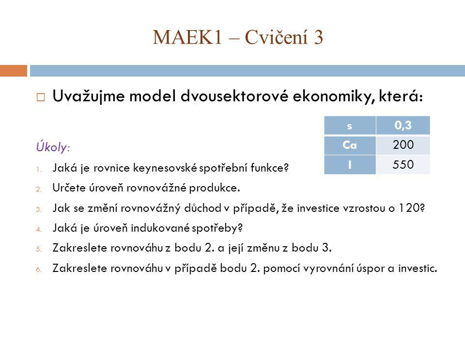 MAEK1 – Cvičení 3  Uvažujme model dvousektorové ekonomiky, která: Úkoly: 1. Jaká je rovnice keynesovské spotřební funkce? 2. Určete úroveň rovnovážné