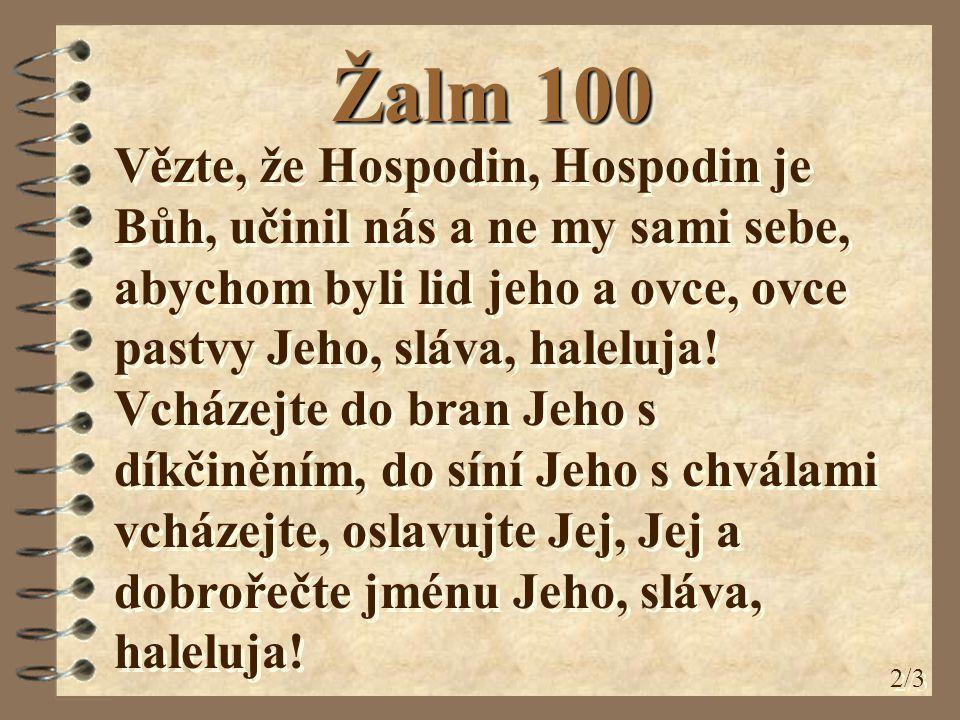 Žalm 100 Vězte, že Hospodin, Hospodin je Bůh, učinil nás a ne my sami sebe, abychom byli lid jeho a ovce, ovce pastvy Jeho, sláva, haleluja.