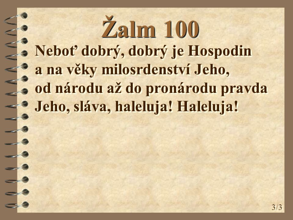 Žalm 100 Neboť dobrý, dobrý je Hospodin a na věky milosrdenství Jeho, od národu až do pronárodu pravda Jeho, sláva, haleluja.