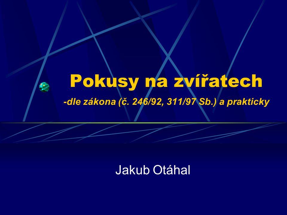 Pokusy na zvířatech -dle zákona (č. 246/92, 311/97 Sb.) a prakticky Jakub Otáhal