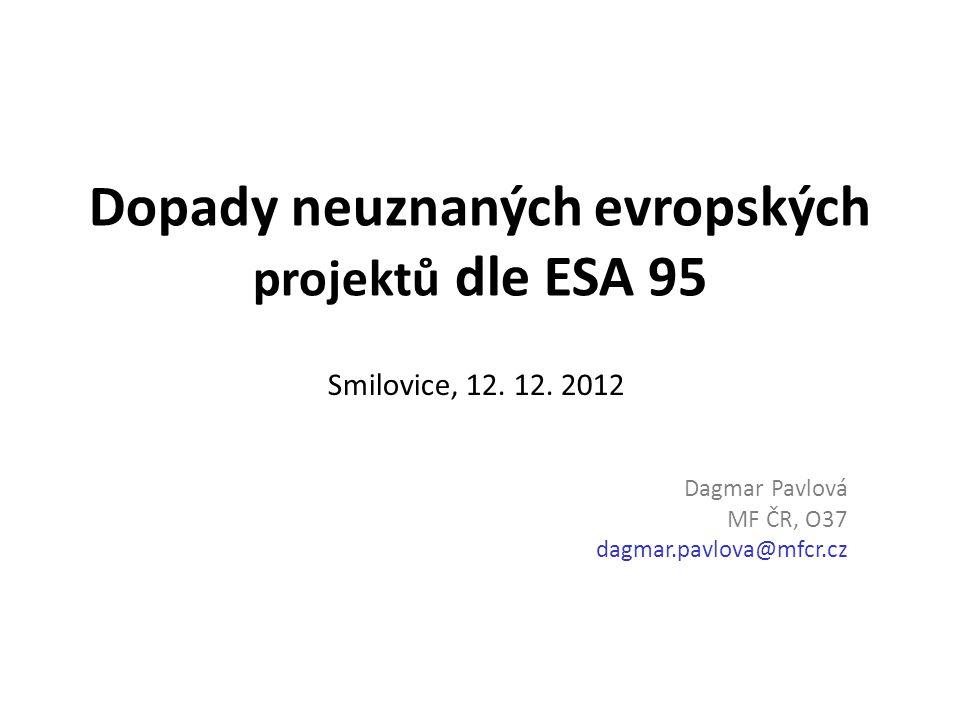 Dopady neuznaných evropských projektů dle ESA 95 Smilovice, 12. 12. 2012 Dagmar Pavlová MF ČR, O37 dagmar.pavlova@mfcr.cz