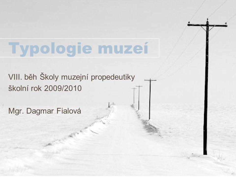 Typologie muzeí VIII. běh Školy muzejní propedeutiky školní rok 2009/2010 Mgr. Dagmar Fialová